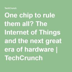 One chip to rule them all? The Internet of Things and the next great era of hardware | TechCrunch