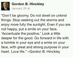 'Accentuate the positive, eliminate the negative.' Love this reminder from Gordon B. Hinckley! Miss him everyday!