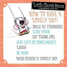 ♡ ♡ ♡ How To Have A Lovely Day! Smile at strangers, Slow Down, Say Thank You, Give Lots Of Compliments, Laugh, Be Kind, Wish Others A Lovely Day...Little Church Mouse 2 August 2015 ♡ ♡ ♡