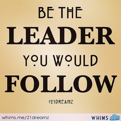 """""""Be the leader you would follow."""""""