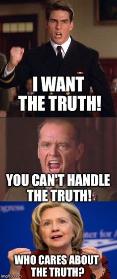 When You Don't Even Know How to Tell The Truth Anymore | I WANT THE TRUTH! WHO CARES ABOUT THE TRUTH? YOU CAN'T HANDLE THE TRUTH! | image tagged in hillary,hillary clinton,election 2016,a few good men,truth | made w/ Imgflip meme maker