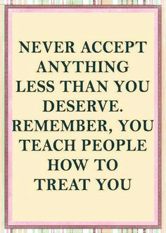 ...you teach people how to treat you.