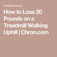 How to Lose 20 Pounds on a Treadmill Walking Uphill | Chron.com