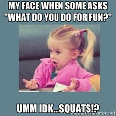 "My face when some asks ""what do you do for fun?"" Umm IDK...Squats!?  