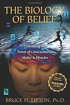 The Biology of Belief: Unleashing the Power of Consciousness, Matter, & Miracles by Bruce H. Lipton