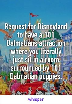 Request for Disneyland to have a 101 Dalmatians attraction where you literally just sit in a room surrounded by 101 Dalmatian puppies.