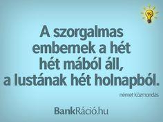 A szorgalmas embernek a hét hét mából áll, a lustának hét holnapból. - német közmondás, www.bankracio.hu idézet Witty Quotes, Cool Things To Make, Einstein, Smile, Thoughts, Motivation, Sayings, Funny, Quote