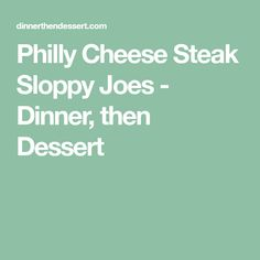Philly Cheese Steak Sloppy Joes - Dinner, then Dessert