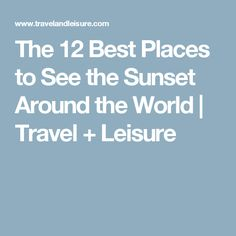 The 12 Best Places to See the Sunset Around the World | Travel + Leisure