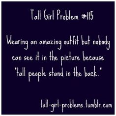 Yes to this one - Tall Girl Problems. Why don't they put the short people on bleachers or make the tall people sit? I'd actually like to see myself in some pictures, thank you very much! Tall People Problems, Tall Girl Problems, Life Problems, Girl Struggles, Short People, Thing 1, Struggle Is Real, Lol So True, I Can Relate