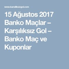 15 Ağustos 2017 Banko Maçlar – Karşılıksız Gol – Banko Maç ve Kuponlar