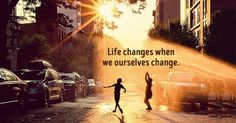 Life changes when weourselves change