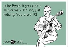 Luke Bryan, if you ain't a 10 you're a 9.9....no, just kidding. You are a 10!