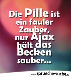 Die Pille ist ein fauler Zauber, nur Ajax hält das Becken sauber... ➔ mehr lustige Sprüche über Verhütung