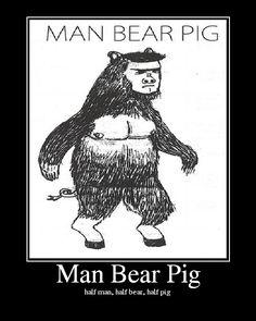 half man / half bear / half pig. I love math. My son use to call himself half boy/ half squirrel/ half monkey!