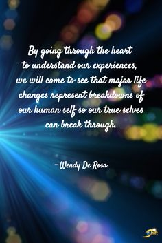 """By going through the heart to understand our experiences, we will come to see that major life changes represent breakdowns of our human self so our true selves can break through."" - Wendy De Rosa  http://theshiftnetwork.com/?utm_source=pinterest&utm_medium=social&utm_campaign=quote"