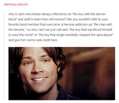 "Why is Sam Winchester always referred to as ""the boy with the demon blood"" and stuff in Team Free Will memes? You wouldn't refer to you favorite band member that overcame a heroine addiction as ""the man with the heroine,"" so why can't we just call Sam ""the boy that sacrificed himself to save the world"" or ""the boy that single-handedly stopped the apocalypse"" and give him some real credit here."