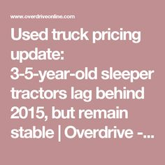 Used truck pricing update: 3-5-year-old sleeper tractors lag behind 2015, but remain stable | Overdrive - Owner Operators Trucking Magazine