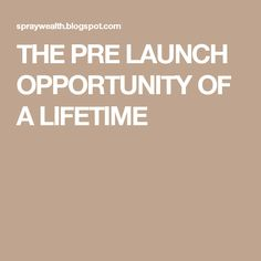 THE PRE LAUNCH OPPORTUNITY OF A LIFETIME