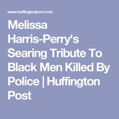 Melissa Harris-Perry's Searing Tribute To Black Men Killed By Police | Huffington Post