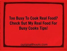 Here are some real food tips for busy people on a budget. / http://www.oursmallhours.com/2012/08/real-food-and-busy-cook.html