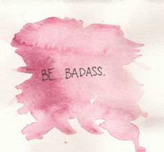 Be badass.