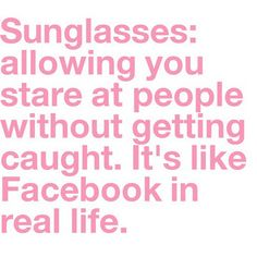 Guilty!  Although sometimes I forget I'm wearing my eyeglasses instead of my sunglasses and get totally busted!  LOL