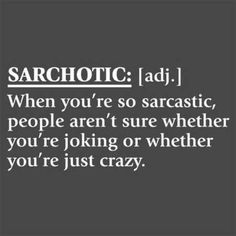 Sarchotic -- when you're so sarcastic, people aren't sure whether you're joking or whether you're just crazy.