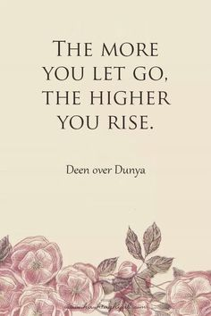 The more you let go, the higher you rise.
