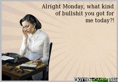 Alright Monday, what kind  of bullshit you got for  me today?!
