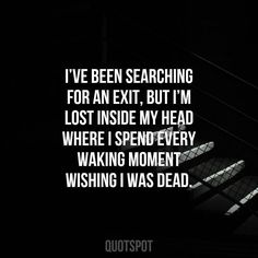 I've been searching for an exit but I'm lost inside my head where I spend every moment wishing I was dead.