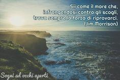 Sii come il mare che, infrangendosi contro gli scogli, trova sempre la forza di riprovarci. (Jim Morrison)  #citazioni #frasi #aforismi #vita #pensieri #mare