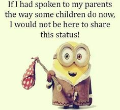 If I had spoken to my parents the way some children do now, I would not be here to share this status! Minions Quotes