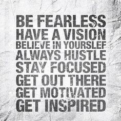 be fearless....have a vision...believe in yourself....always hustle...stay focused