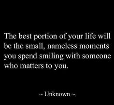 The best portion of your life will be the small nameless moments you spend smiling with someone who matters to you.