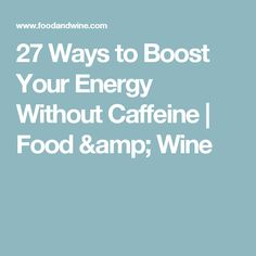 27 Ways to Boost Your Energy Without Caffeine | Food & Wine