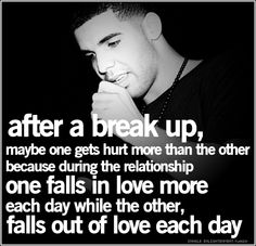 After a break up, maybe one gets hurt more than the other because during the relationship one falls in love more each day while the other, falls out of love each day.