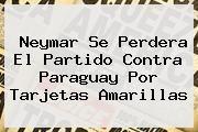 http://tecnoautos.com/wp-content/uploads/imagenes/tendencias/thumbs/neymar-se-perdera-el-partido-contra-paraguay-por-tarjetas-amarillas.jpg Neymar. Neymar se perdera el partido contra Paraguay por tarjetas amarillas, Enlaces, Imágenes, Videos y Tweets - http://tecnoautos.com/actualidad/neymar-neymar-se-perdera-el-partido-contra-paraguay-por-tarjetas-amarillas/
