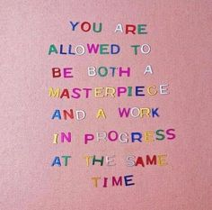 You are allowed to be both a masterpiece ad a work in progress at the same time <3
