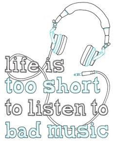 life too short to listen to bad music