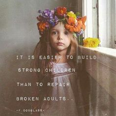 """It is easier to build strong children than to repair broken adults..."" - F. Douglass"