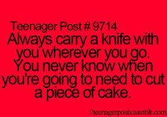 """The wierd thing is my mom has a freaking frosting knife in her car. When i asked why she said """"because you never know when you'll have to frost a cake."""" She was being serious..."""