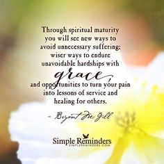 """""""""""Through spiritual maturity you will see new ways to avoid unnecessary suffering: wiser ways to endure unavoidable hardships with grace, and opportunities to turn your pain into lessons of service and healing for others."""" -Bryant McGill #SimpleReminders #SRN @bryantmcgill @jenniyoung_ #quote #spirit #maturity #grace #hardship #life"""" Photo taken by @mysimplereminders on Instagram, pinned via the InstaPin iOS App! http://www.instapinapp.com (10/19/2015)"""