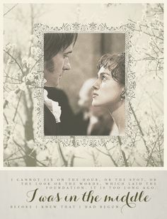 """I cannot fix on the hour, or the spot, or the look, or the words, which laid the foundation. It is too long ago. I was in the middle before I knew that I had begun.'' - Chapter 60, Pride and Prejudice by Jane Austen"