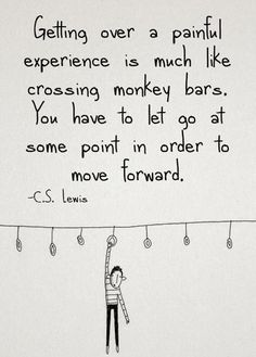 Getting over a painful experience is much like crossing the monkey bars. You have to let go at some point in order to move forward. – C.S. Lewis thedailyquotes.com