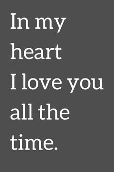 Love Quotes In my heart I love you all the time.