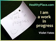 """""""I am a work in progress."""" Acceptance of being where you are in the process of recovery. (Choose your favorite quotes from Healthy Place)"""