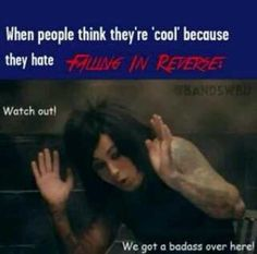I hate when people say that falling in reverse just isn't as good as the other bands like bvb, or ptv. I love both of those bands and falling  in reverse and ya there not as hardcore anymore but there still amazing and inspirational