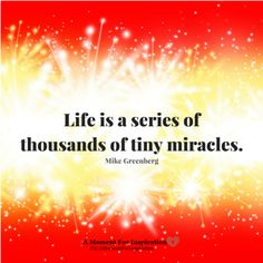 Life is a series of thousands of tiny miracles - Mike Greenberg