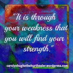 """""""It is through your weakness that you will find your strength."""" ~ The Hurt Healer"""